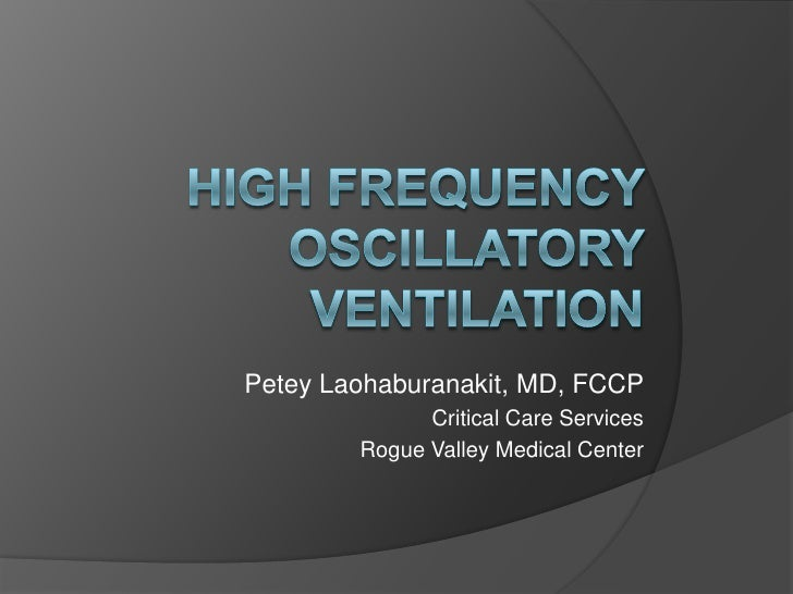 High Frequency Oscillatory Ventilation<br />PeteyLaohaburanakit, MD, FCCP<br />Critical Care Services<br />Rogue Valley Me...