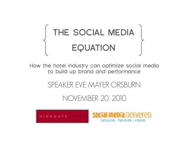 THE SOCIAL MEDIA EQUATION How the hotel industry can optimize social media to build up brand and performance SPEAKER EVE M...