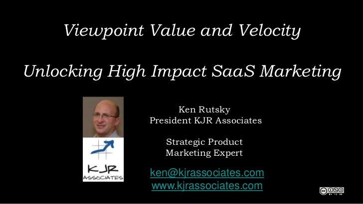 Viewpoint Value and VelocityUnlocking High Impact SaaS Marketing                    Ken Rutsky              President KJR ...