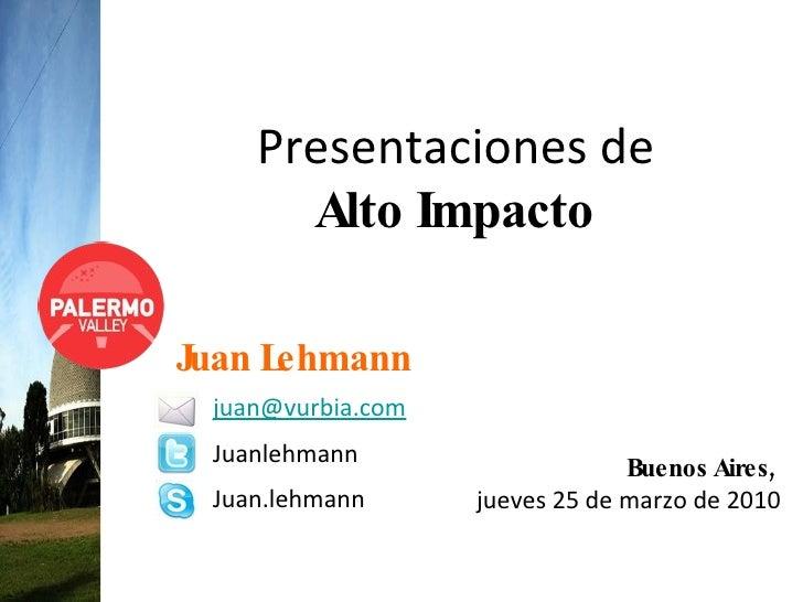 Presentaciones de  Alto Impacto Buenos Aires,  jueves 25 de marzo de 2010 Juan Lehmann [email_address] Juanlehmann Juan.le...