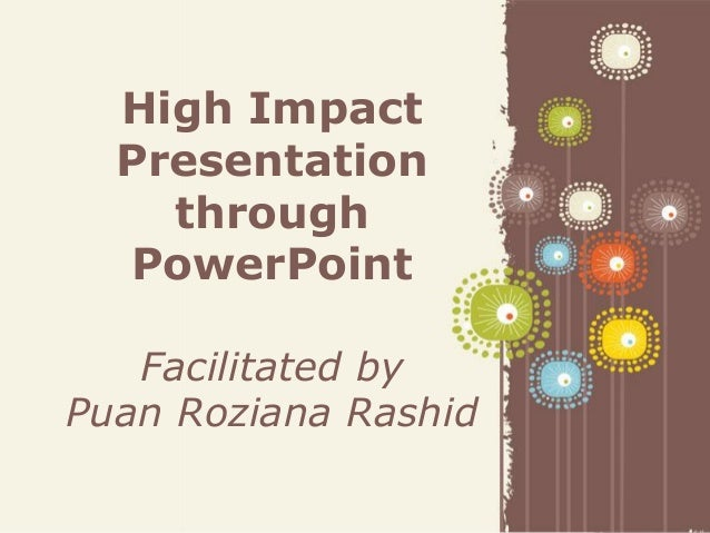 Page 1 High Impact Presentation through PowerPoint Facilitated by Puan Roziana Rashid