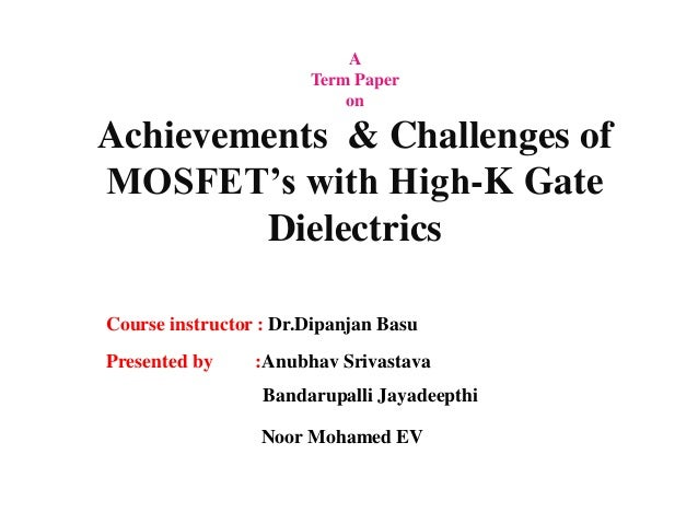 A  Term Paper  on  Achievements & Challenges of  MOSFET's with High-K Gate  Dielectrics  Course instructor : Dr.Dipanjan B...