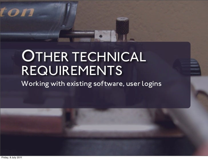 OTHER TECHNICAL                 REQUIREMENTS                 Working with existing software, user loginsFriday, 8 July 2011
