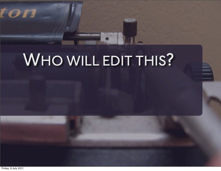 WHO WILL EDIT THIS?Friday, 8 July 2011
