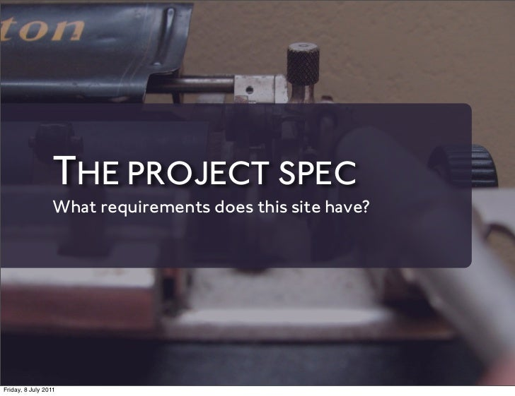 THE PROJECT SPEC                 What requirements does this site have?Friday, 8 July 2011