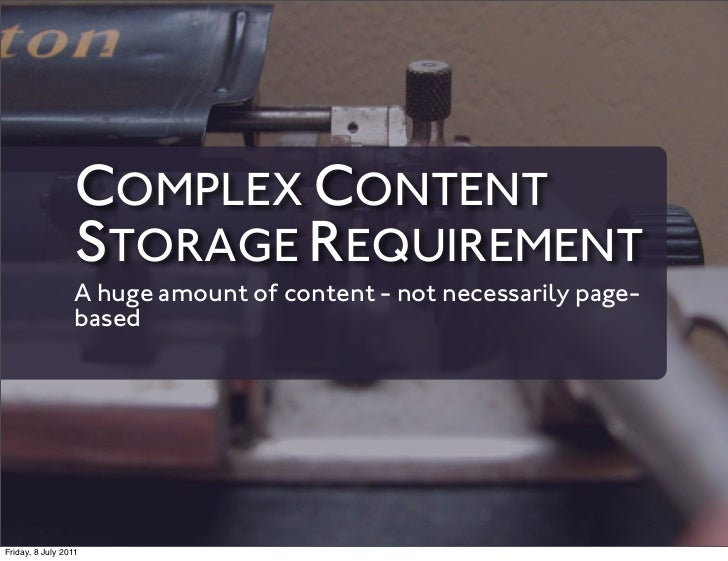 COMPLEX CONTENT                 STORAGE REQUIREMENT                 A huge amount of content - not necessarily page-      ...