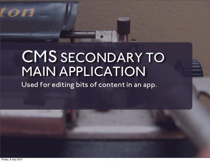 CMS SECONDARY TO                 MAIN APPLICATION                 Used for editing bits of content in an app.Friday, 8 Jul...