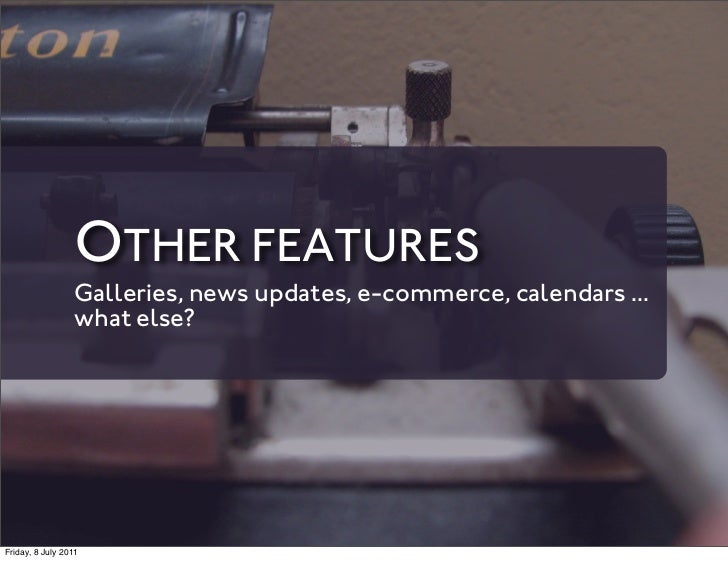 OTHER FEATURES                 Galleries, news updates, e-commerce, calendars ...                 what else?Friday, 8 July...