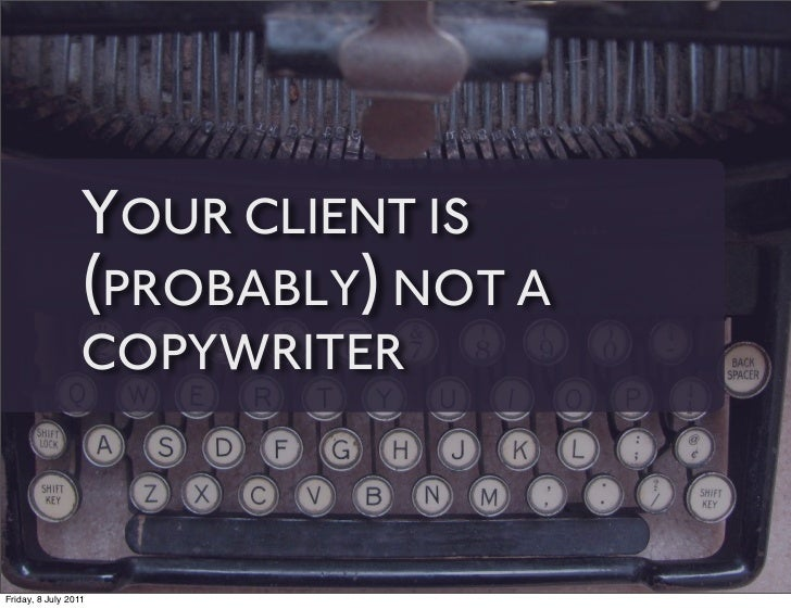 YOUR CLIENT IS                 (PROBABLY) NOT A                 COPYWRITERFriday, 8 July 2011