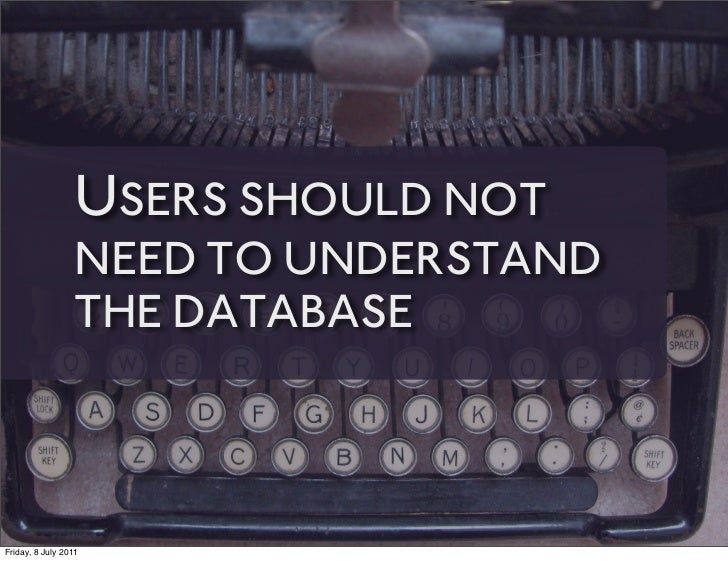USERS SHOULD NOT                 NEED TO UNDERSTAND                 THE DATABASEFriday, 8 July 2011