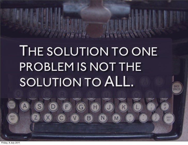 THE SOLUTION TO ONE                 PROBLEM IS NOT THE                 SOLUTION TO ALL.Friday, 8 July 2011