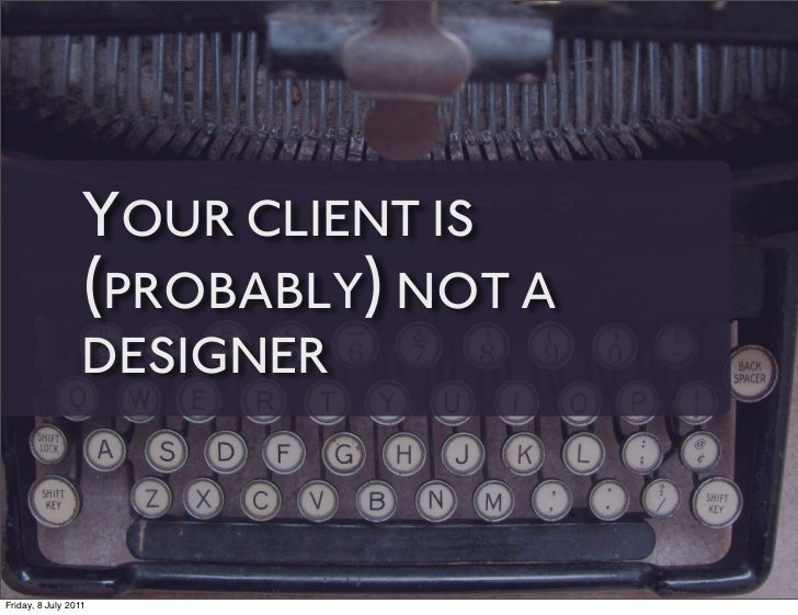 YOUR CLIENT IS                 (PROBABLY) NOT A                 DESIGNERFriday, 8 July 2011