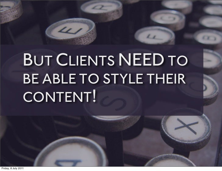 BUT CLIENTS NEED TO                 BE ABLE TO STYLE THEIR                 CONTENT!Friday, 8 July 2011