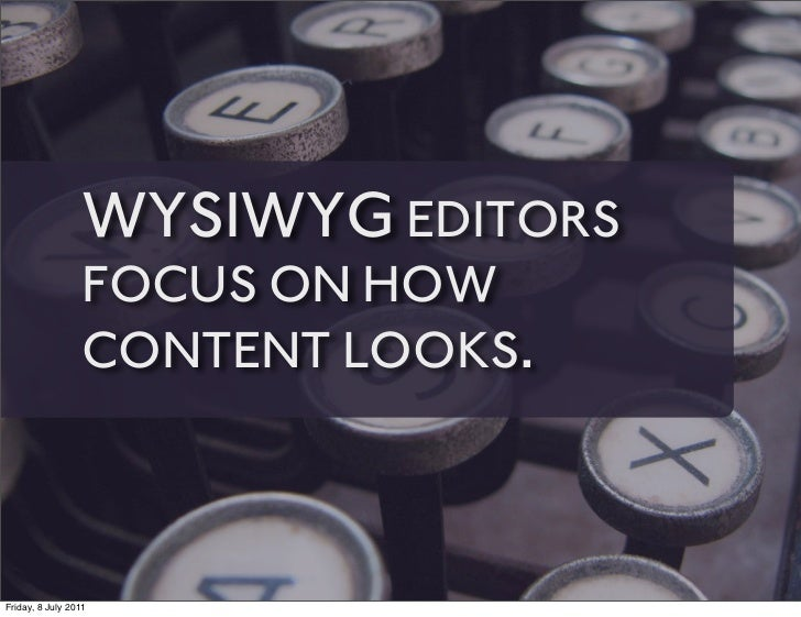 WYSIWYG EDITORS                 FOCUS ON HOW                 CONTENT LOOKS.Friday, 8 July 2011