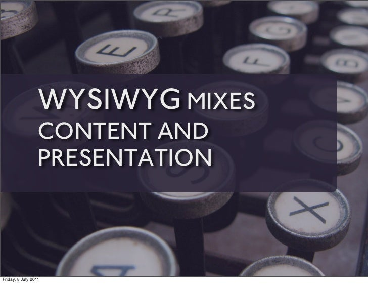 WYSIWYG MIXES                 CONTENT AND                 PRESENTATIONFriday, 8 July 2011