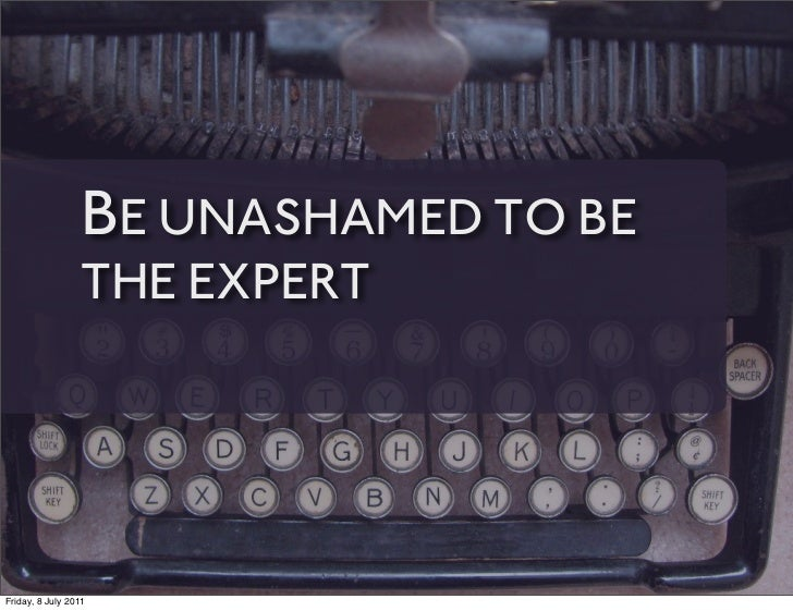 BE UNASHAMED TO BE                 THE EXPERTFriday, 8 July 2011