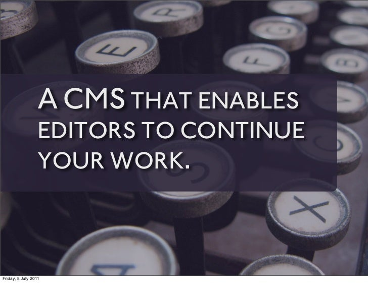 A CMS THAT ENABLES                 EDITORS TO CONTINUE                 YOUR WORK.Friday, 8 July 2011
