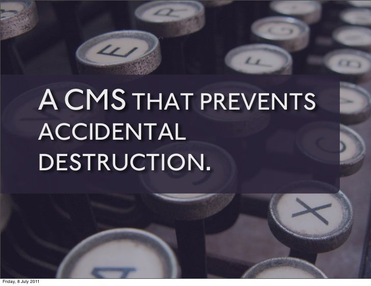 A CMS THAT PREVENTS                 ACCIDENTAL                 DESTRUCTION.Friday, 8 July 2011