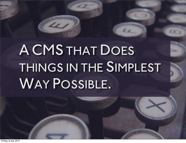 A CMS THAT DOES                 THINGS IN THE SIMPLEST                 WAY POSSIBLE.Friday, 8 July 2011