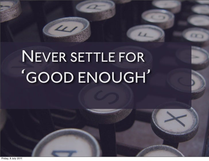 NEVER SETTLE FOR                 'GOOD ENOUGH'Friday, 8 July 2011