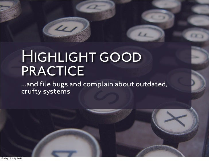 HIGHLIGHT GOOD                 PRACTICE                 ...and file bugs and complain about outdated,                 cruft...