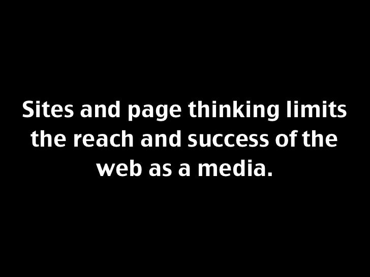 Sites and page thinking limits  the reach and success of the        web as a media.