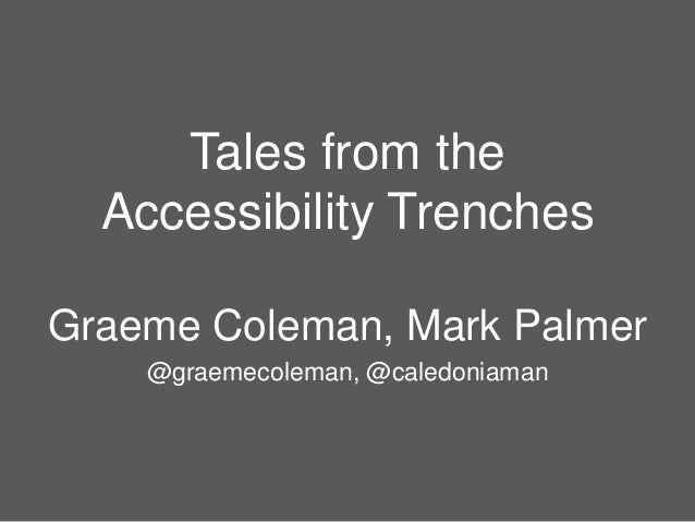 Tales from the Accessibility Trenches Graeme Coleman, Mark Palmer @graemecoleman, @caledoniaman