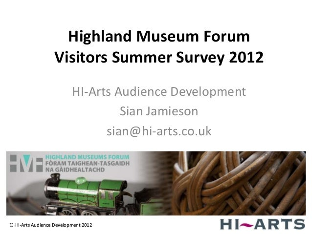 Highland Museum Forum                  Visitors Summer Survey 2012                          HI-Arts Audience Development  ...