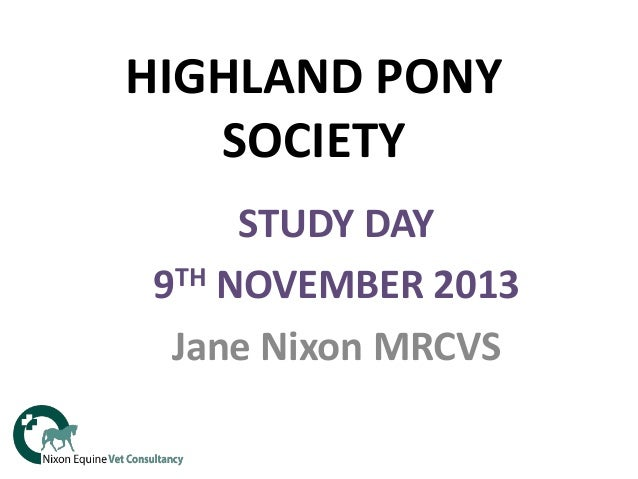 HIGHLAND PONY SOCIETY STUDY DAY TH NOVEMBER 2013 9 Jane Nixon MRCVS