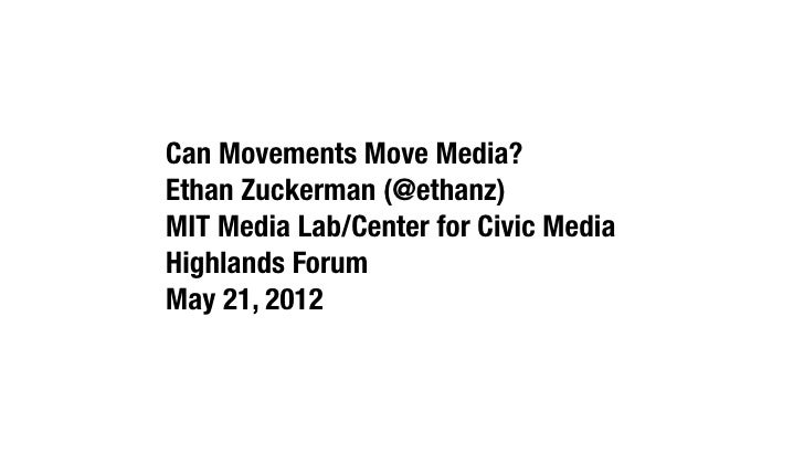 Can Movements Move Media?Ethan Zuckerman (@ethanz)MIT Media Lab/Center for Civic MediaHighlands ForumMay 21, 2012
