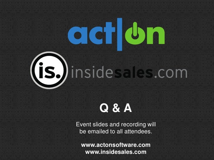 Q&AEvent slides and recording will be emailed to all attendees.  www.actonsoftware.com   www.insidesales.com