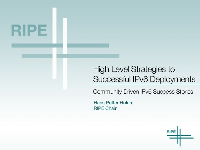 Hans Petter Holen  RIPE Chair Community Driven IPv6 Success Stories High Level Strategies to Successful IPv6 Deployments