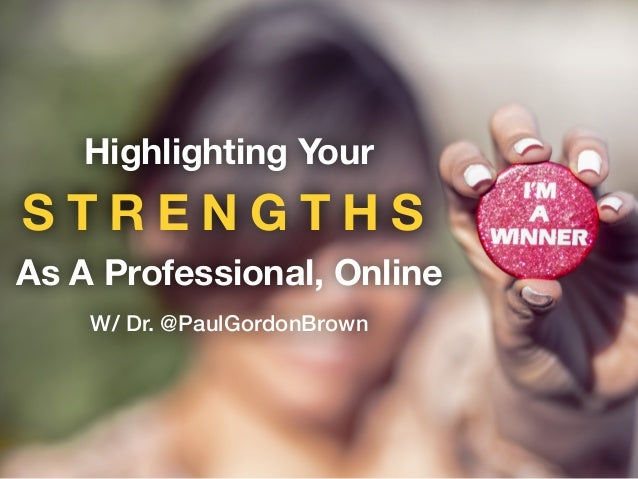 S T R E N G T H S Highlighting Your As A Professional, Online W/ Dr. @PaulGordonBrown