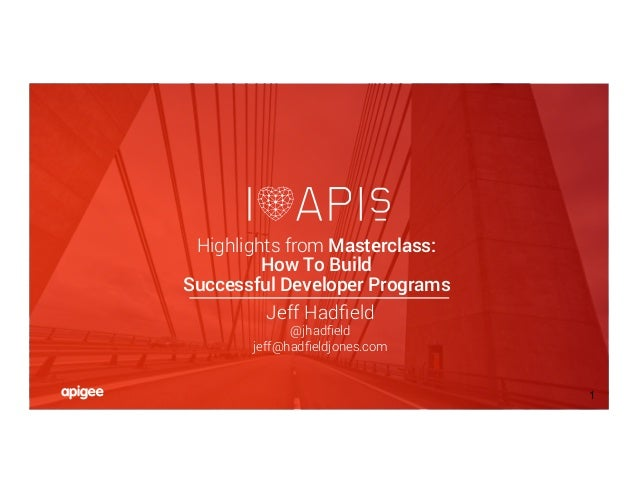 ©PRESENTERS/HADFIELDJONES/APIGEE 1 Highlights from Masterclass: How To Build Successful Developer Programs Jeff Hadfield @j...