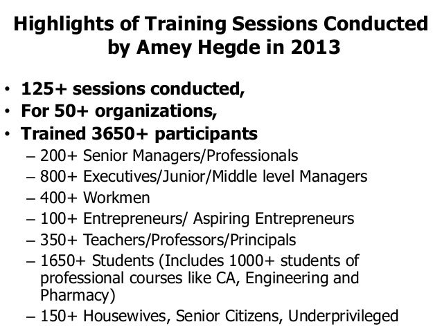 Highlights of Training Sessions Conducted by Amey Hegde in 2013 • 125+ sessions conducted, • For 50+ organizations, • Trai...