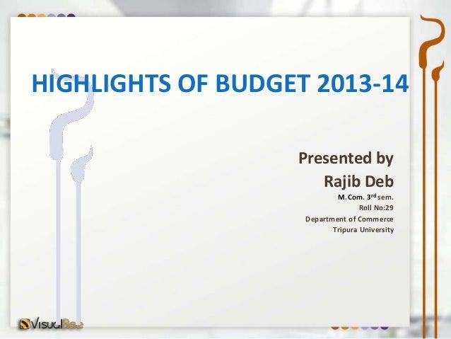 HIGHLIGHTS OF BUDGET 2013-14                   Presented by                      Rajib Deb                            M.Co...