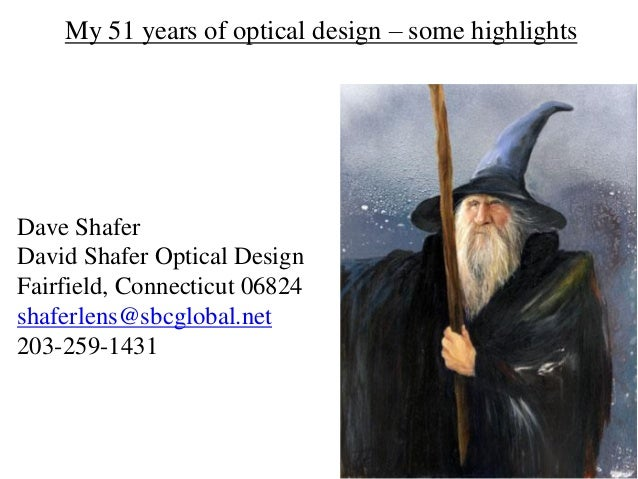 My 51 years of optical design – some highlights Dave Shafer David Shafer Optical Design Fairfield, Connecticut 06824 shafe...