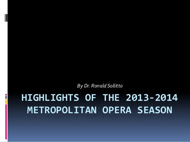By Dr. Ronald SollittoHIGHLIGHTS OF THE 2013-2014 METROPOLITAN OPERA SEASON