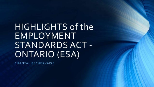 HIGHLIGHTS of the EMPLOYMENT STANDARDS ACT - ONTARIO (ESA) CHANTAL BECHERVAISE