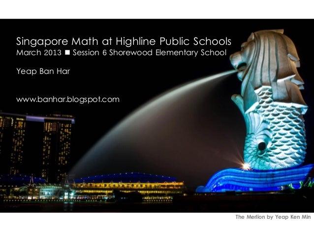 Singapore Math at Highline Public SchoolsMarch 2013  Session 6 Shorewood Elementary SchoolYeap Ban Harwww.banhar.blogspot...