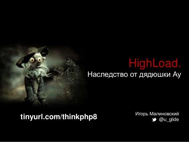 HighLoad. Наследство от дядюшки Ау  tinyurl.com/thinkphp8  Игорь Малиновский @u_glide
