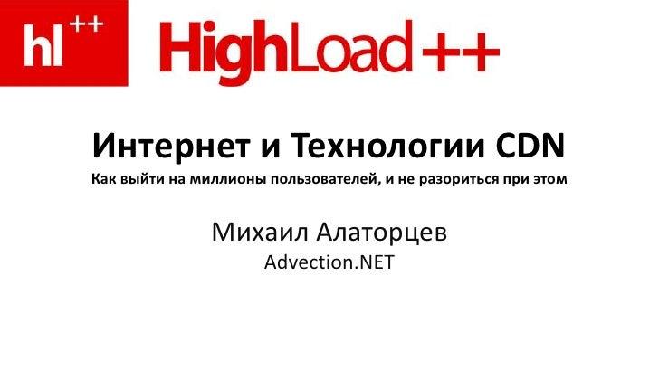 Интернет и Технологии CDNКак выйти на миллионы пользователей, и не разориться при этом<br />Михаил АлаторцевAdvection.NET<...