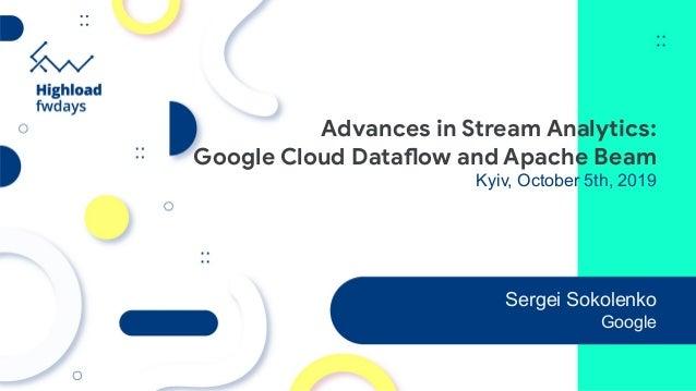 Advances in Stream Analytics: Google Cloud Dataflow and Apache Beam Kyiv, October 5th, 2019 Sergei Sokolenko Google