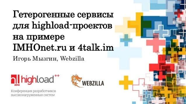 Гетерогенные сервисы  для highload-проектов  на примере  IMHOnet.ru и 4talk.im  Игорь Мызгин, Webzilla