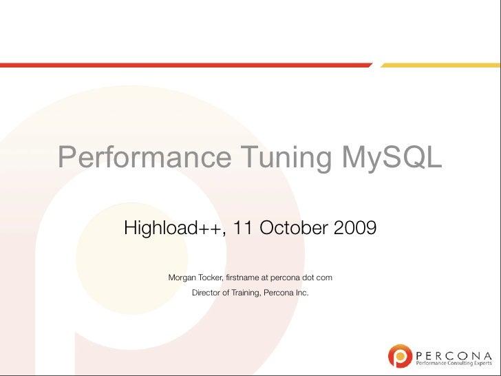 Performance Tuning MySQL      Highload++, 11 October 2009          Morgan Tocker, firstname at percona dot com             ...