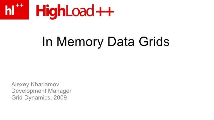 In Memory Data Grids   Alexey Kharlamov Development Manager Grid Dynamics, 2009