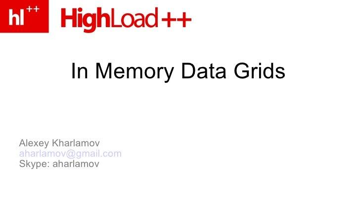 In Memory Data Grids Alexey Kharlamov [email_address] Skype: aharlamov