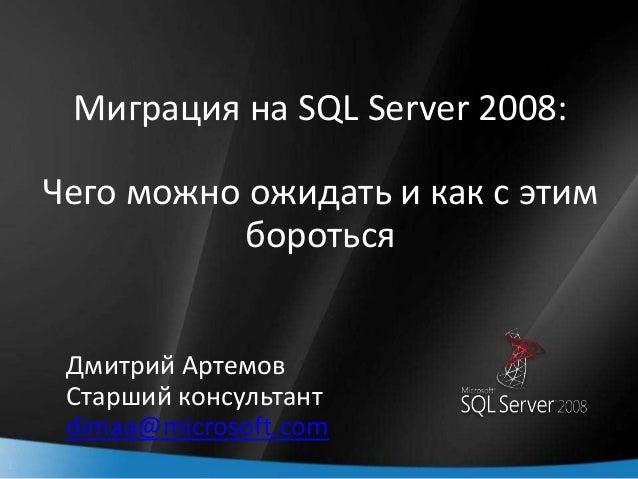 1 Миграция на SQL Server 2008: Чего можно ожидать и как с этим бороться Дмитрий Артемов Старший консультант dimaa@microsof...