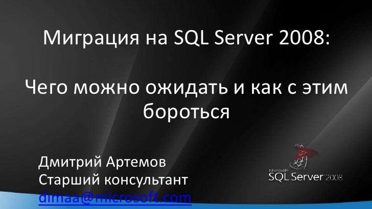 Миграция на SQL Server 2008:Чего можно ожидать и как с этим бороться<br />Дмитрий Артемов<br />Старший консультант<br />di...