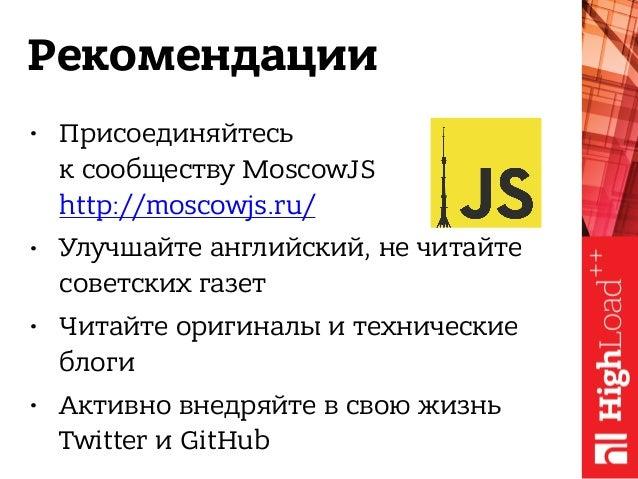 Рекомендации • Присоединяйтесь к сообществу MoscowJS http://moscowjs.ru/ • Улучшайте английский, не читайте советских га...